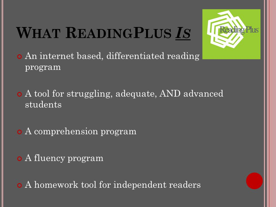 W HAT R EADING P LUS I S An internet based, differentiated reading program A tool for struggling, adequate, AND advanced students A comprehension program A fluency program A homework tool for independent readers