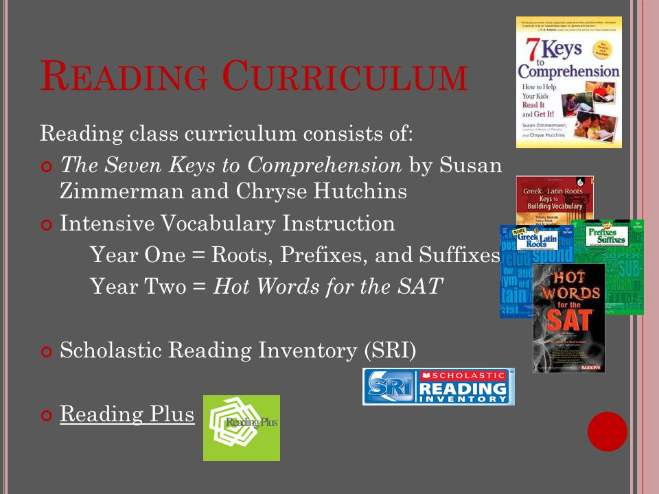 R EADING C URRICULUM Reading class curriculum consists of: The Seven Keys to Comprehension by Susan Zimmerman and Chryse Hutchins Intensive Vocabulary Instruction Year One = Roots, Prefixes, and Suffixes Year Two = Hot Words for the SAT Scholastic Reading Inventory (SRI) Reading Plus