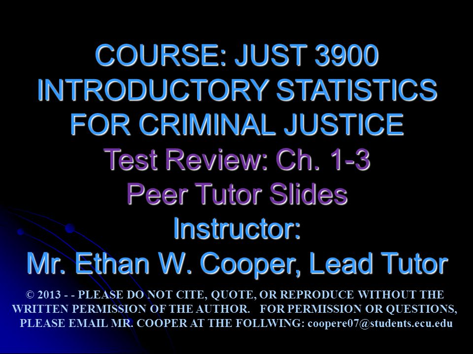 COURSE: JUST 3900 INTRODUCTORY STATISTICS FOR CRIMINAL JUSTICE Test Review: Ch. 1-3 Peer Tutor Slides Instructor: Mr. Ethan W. Cooper, Lead Tutor © 20