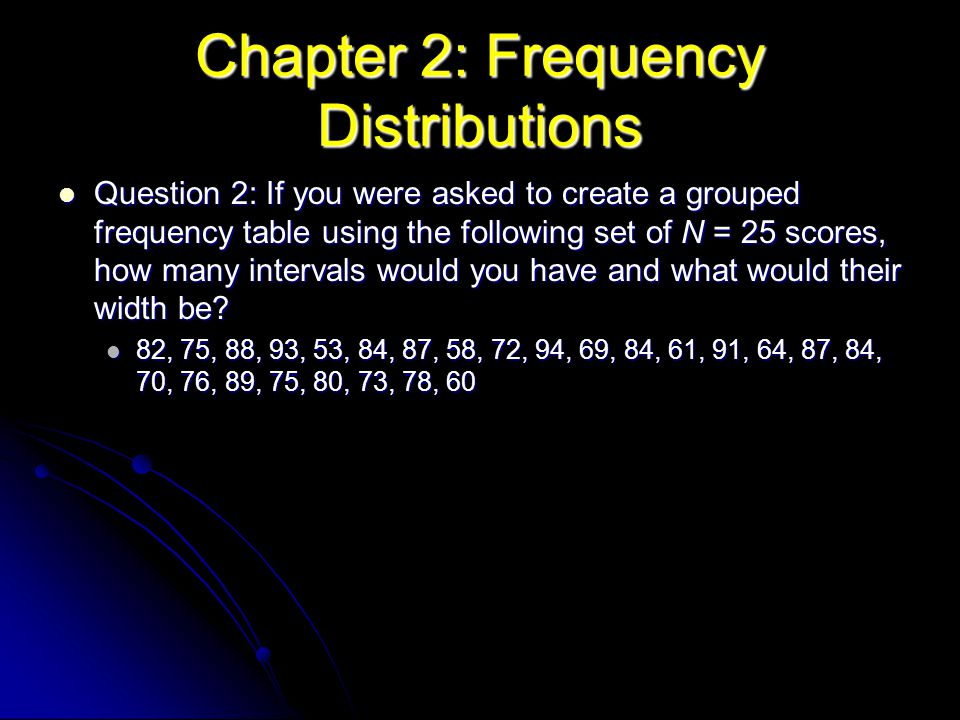 Chapter 2: Frequency Distributions Question 2: If you were asked to create a grouped frequency table using the following set of N = 25 scores, how man