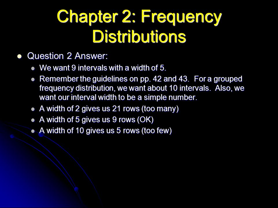 Chapter 2: Frequency Distributions Question 2 Answer: Question 2 Answer: We want 9 intervals with a width of 5. We want 9 intervals with a width of 5.