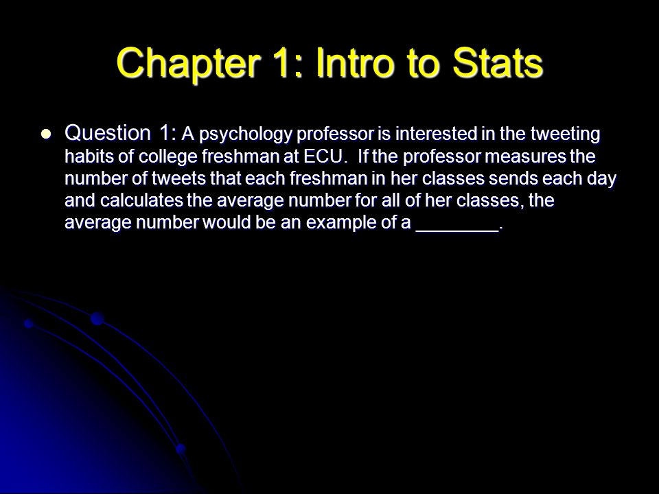 Chapter 1: Intro to Stats Question 1: A psychology professor is interested in the tweeting habits of college freshman at ECU. If the professor measure