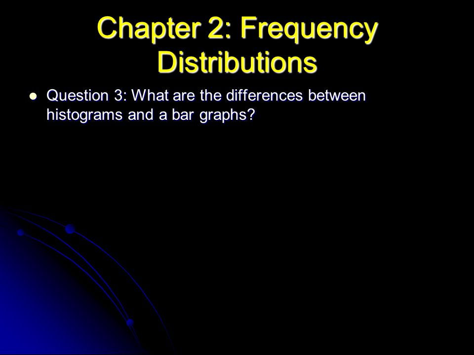Chapter 2: Frequency Distributions Question 3: What are the differences between histograms and a bar graphs? Question 3: What are the differences betw