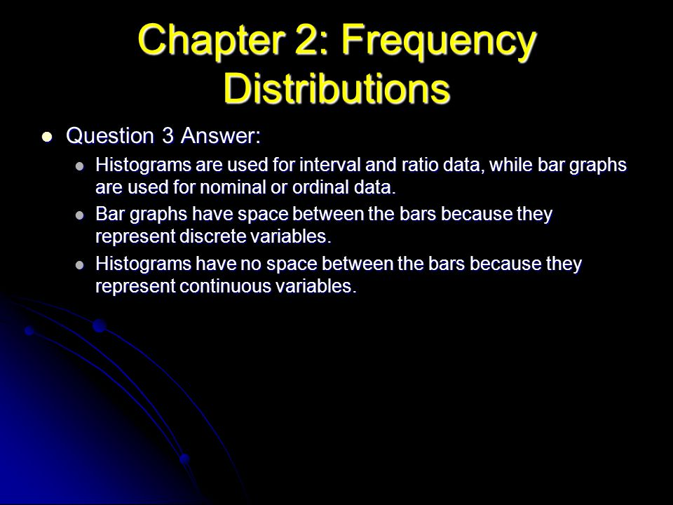 Chapter 2: Frequency Distributions Question 3 Answer: Question 3 Answer: Histograms are used for interval and ratio data, while bar graphs are used fo