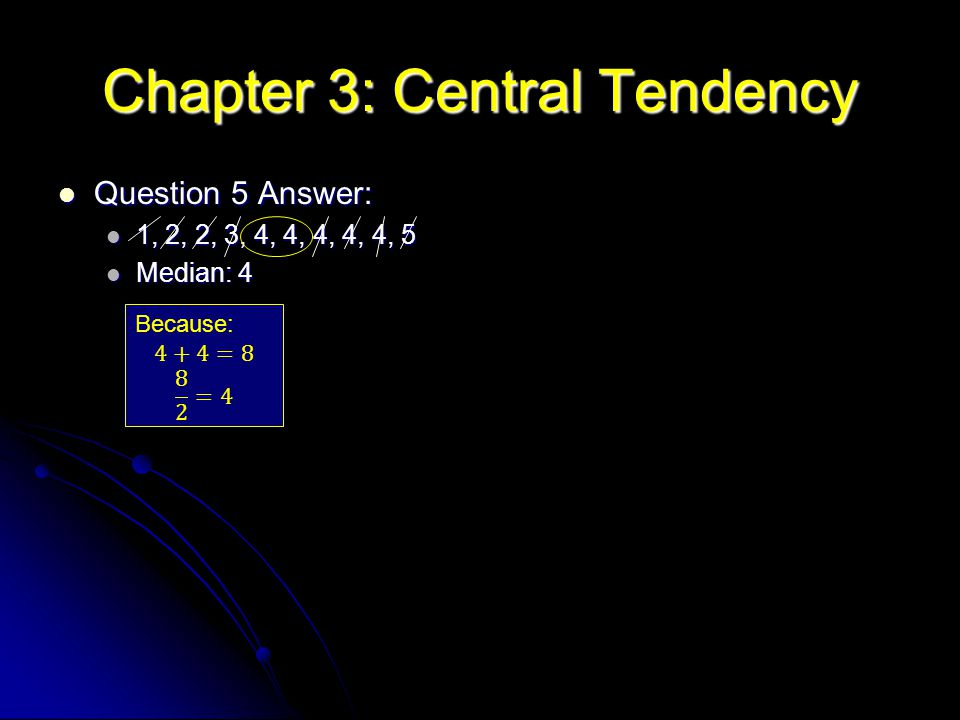Chapter 3: Central Tendency Question 5 Answer: Question 5 Answer: 1, 2, 2, 3, 4, 4, 4, 4, 4, 5 1, 2, 2, 3, 4, 4, 4, 4, 4, 5 Median: 4 Median: 4