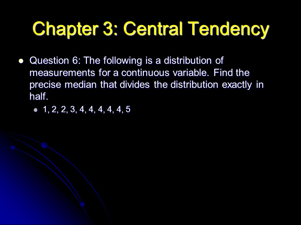 Chapter 3: Central Tendency Question 6: The following is a distribution of measurements for a continuous variable. Find the precise median that divide