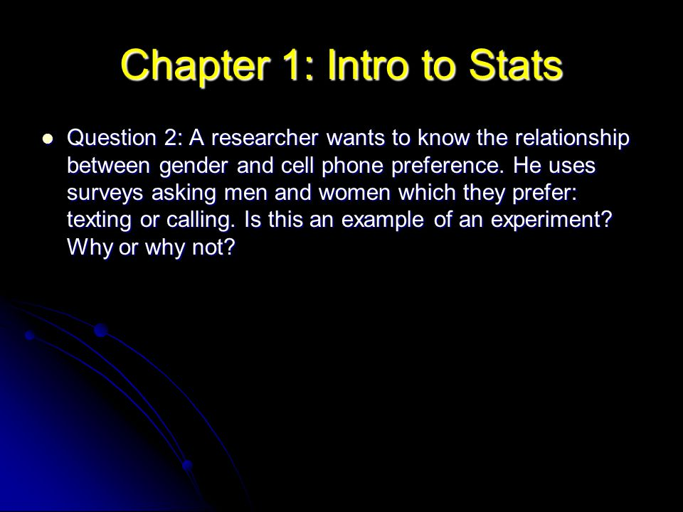 Chapter 1: Intro to Stats Question 2: A researcher wants to know the relationship between gender and cell phone preference. He uses surveys asking men