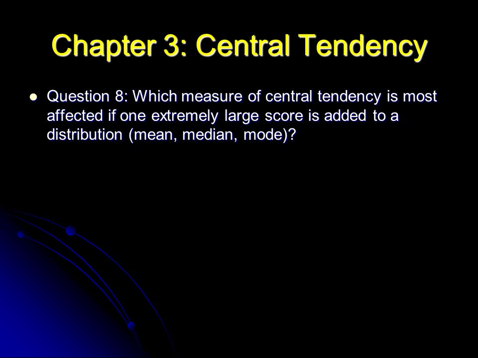 Question 8: Which measure of central tendency is most affected if one extremely large score is added to a distribution (mean, median, mode)? Question