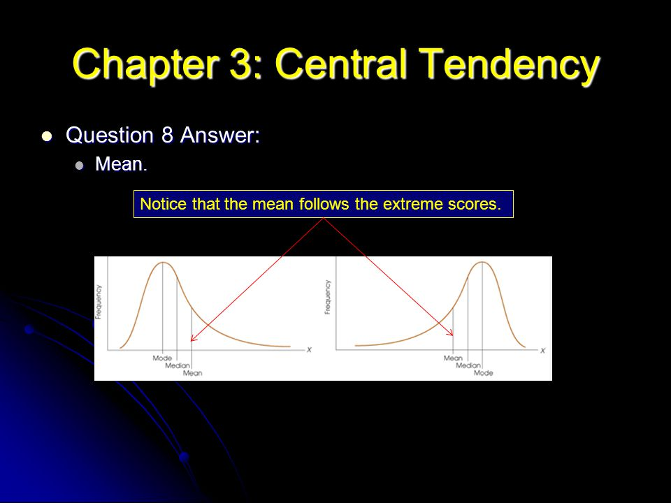 Chapter 3: Central Tendency Question 8 Answer: Question 8 Answer: Mean. Mean. Notice that the mean follows the extreme scores.
