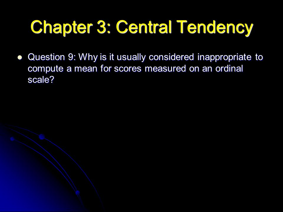 Chapter 3: Central Tendency Question 9: Why is it usually considered inappropriate to compute a mean for scores measured on an ordinal scale? Question