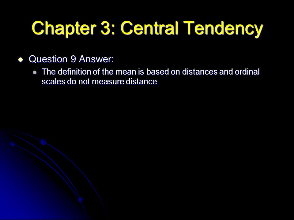 Chapter 3: Central Tendency Question 9 Answer: Question 9 Answer: The definition of the mean is based on distances and ordinal scales do not measure d