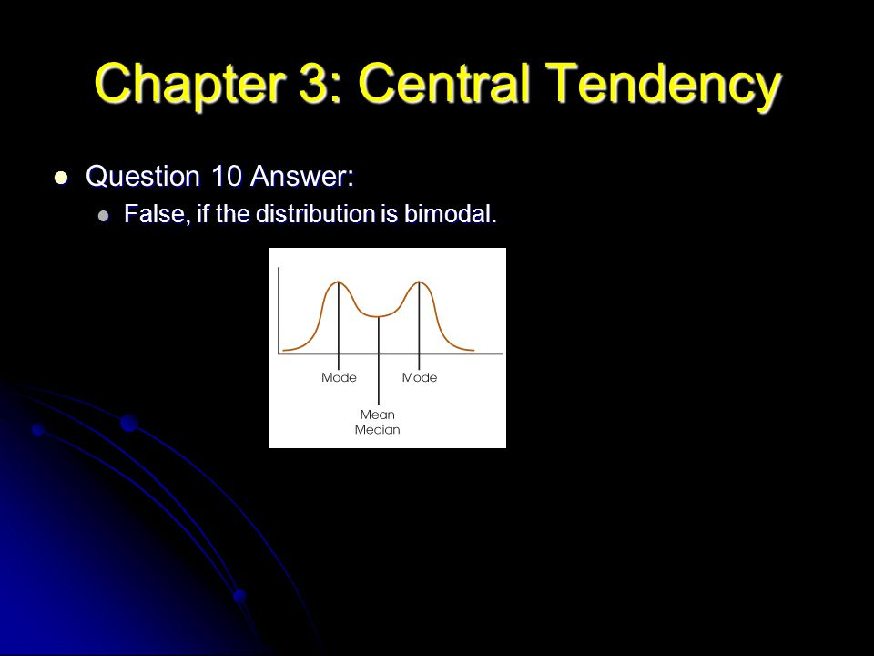 Chapter 3: Central Tendency Question 10 Answer: Question 10 Answer: False, if the distribution is bimodal. False, if the distribution is bimodal.