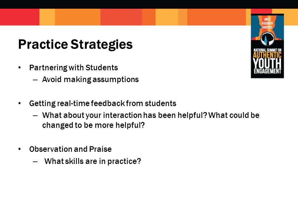 Practice Strategies Partnering with Students – Avoid making assumptions Getting real-time feedback from students – What about your interaction has been helpful.
