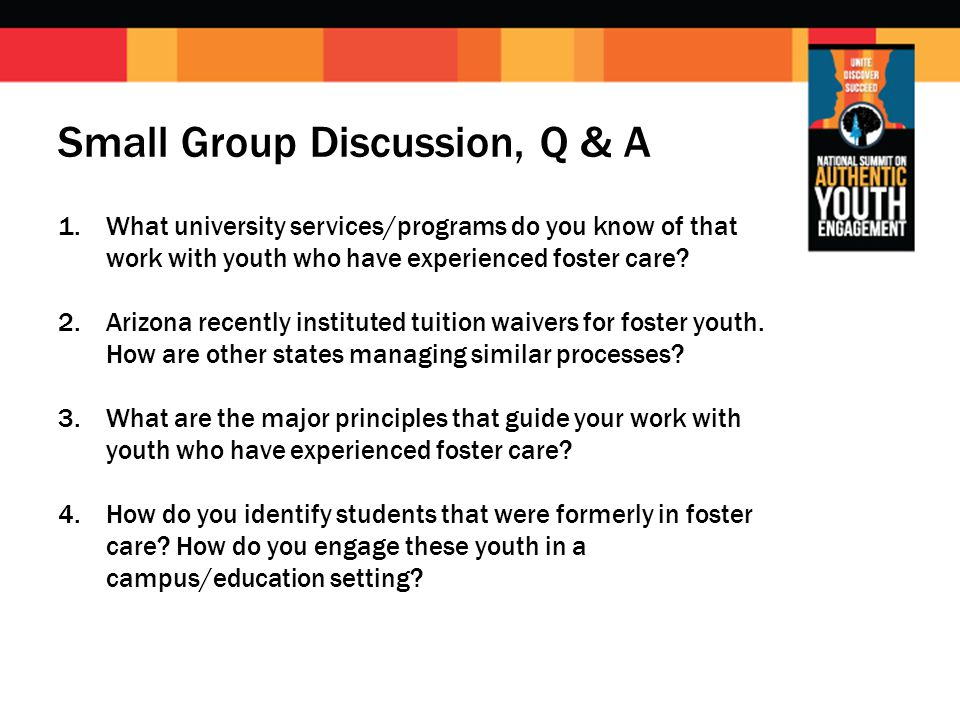 Small Group Discussion, Q & A 1.What university services/programs do you know of that work with youth who have experienced foster care.