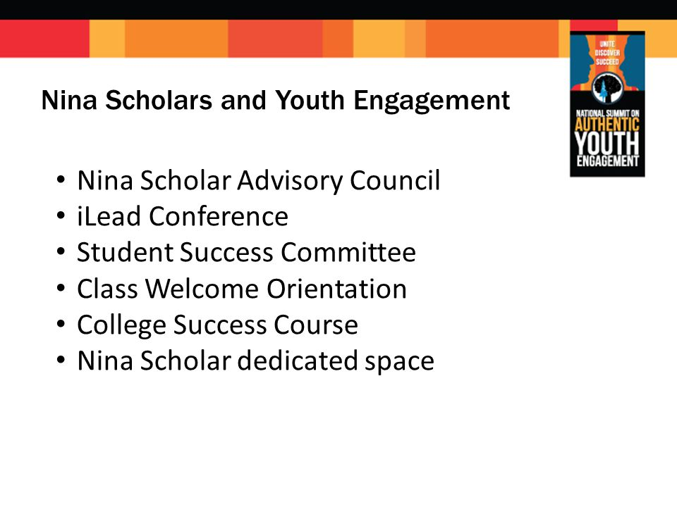 Nina Scholars and Youth Engagement Nina Scholar Advisory Council iLead Conference Student Success Committee Class Welcome Orientation College Success Course Nina Scholar dedicated space