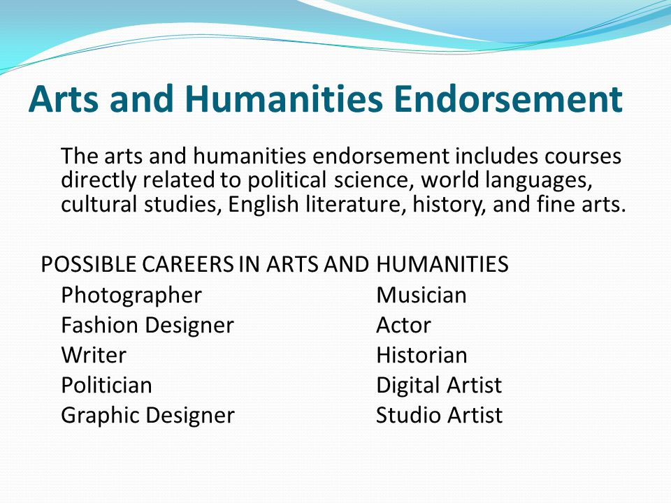 Arts and Humanities Endorsement The arts and humanities endorsement includes courses directly related to political science, world languages, cultural studies, English literature, history, and fine arts.