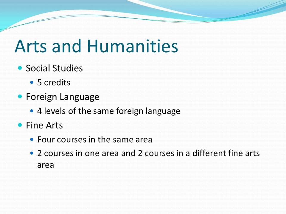 Arts and Humanities Social Studies 5 credits Foreign Language 4 levels of the same foreign language Fine Arts Four courses in the same area 2 courses in one area and 2 courses in a different fine arts area