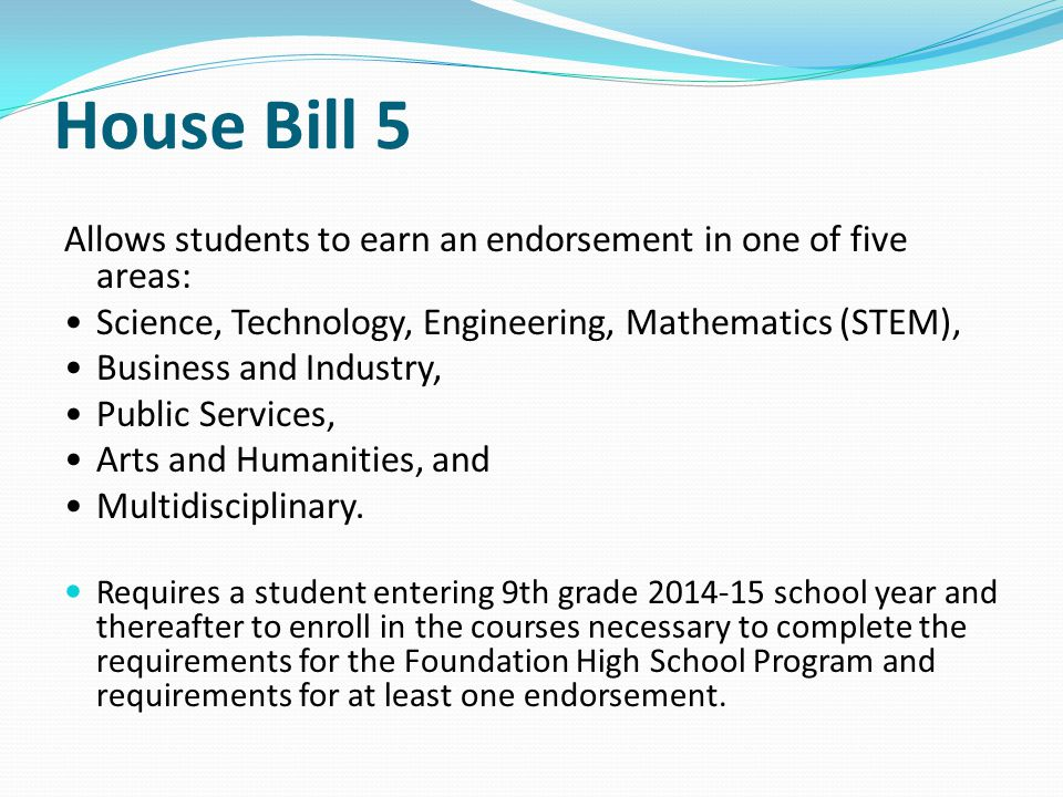 House Bill 5 Allows students to earn an endorsement in one of five areas: Science, Technology, Engineering, Mathematics (STEM), Business and Industry, Public Services, Arts and Humanities, and Multidisciplinary.