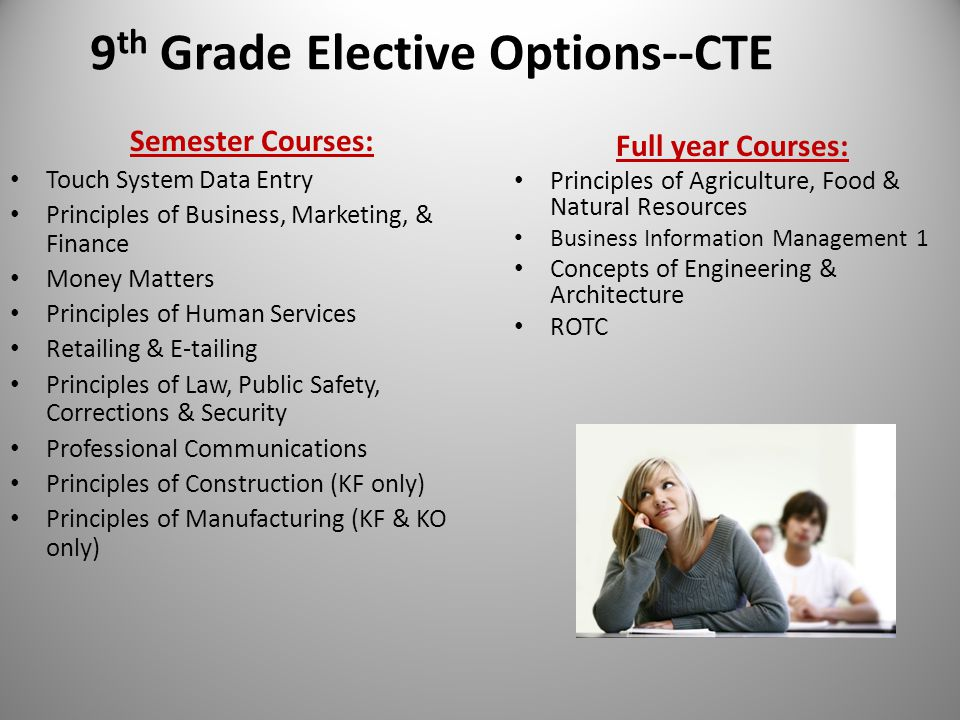 9 th Grade Elective Options--CTE Semester Courses: Touch System Data Entry Principles of Business, Marketing, & Finance Money Matters Principles of Human Services Retailing & E-tailing Principles of Law, Public Safety, Corrections & Security Professional Communications Principles of Construction (KF only) Principles of Manufacturing (KF & KO only) Full year Courses: Principles of Agriculture, Food & Natural Resources Business Information Management 1 Concepts of Engineering & Architecture ROTC