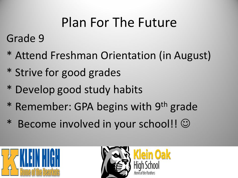 Plan For The Future Grade 9 * Attend Freshman Orientation (in August) * Strive for good grades * Develop good study habits * Remember: GPA begins with 9 th grade * Become involved in your school!!