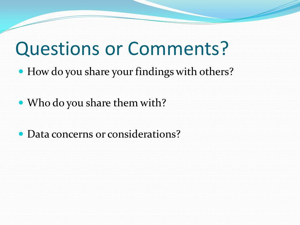 Questions or Comments. How do you share your findings with others.