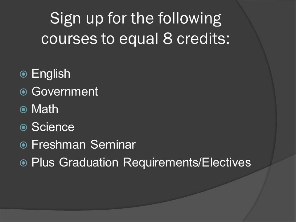 Sign up for the following courses to equal 8 credits:  English  Government  Math  Science  Freshman Seminar  Plus Graduation Requirements/Electives
