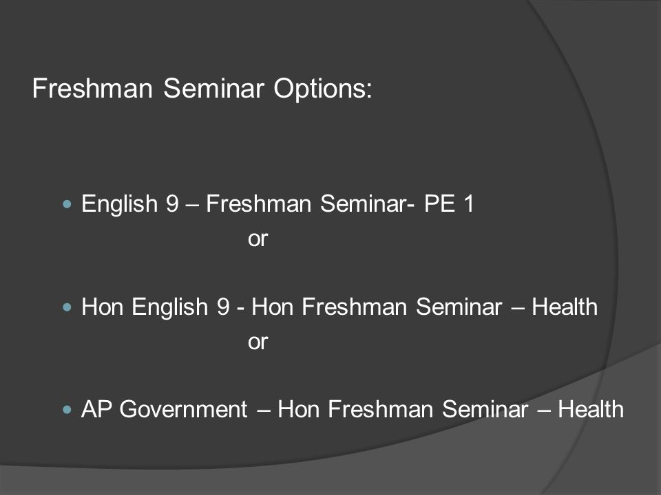 Freshman Seminar Options: English 9 – Freshman Seminar- PE 1 or Hon English 9 - Hon Freshman Seminar – Health or AP Government – Hon Freshman Seminar – Health