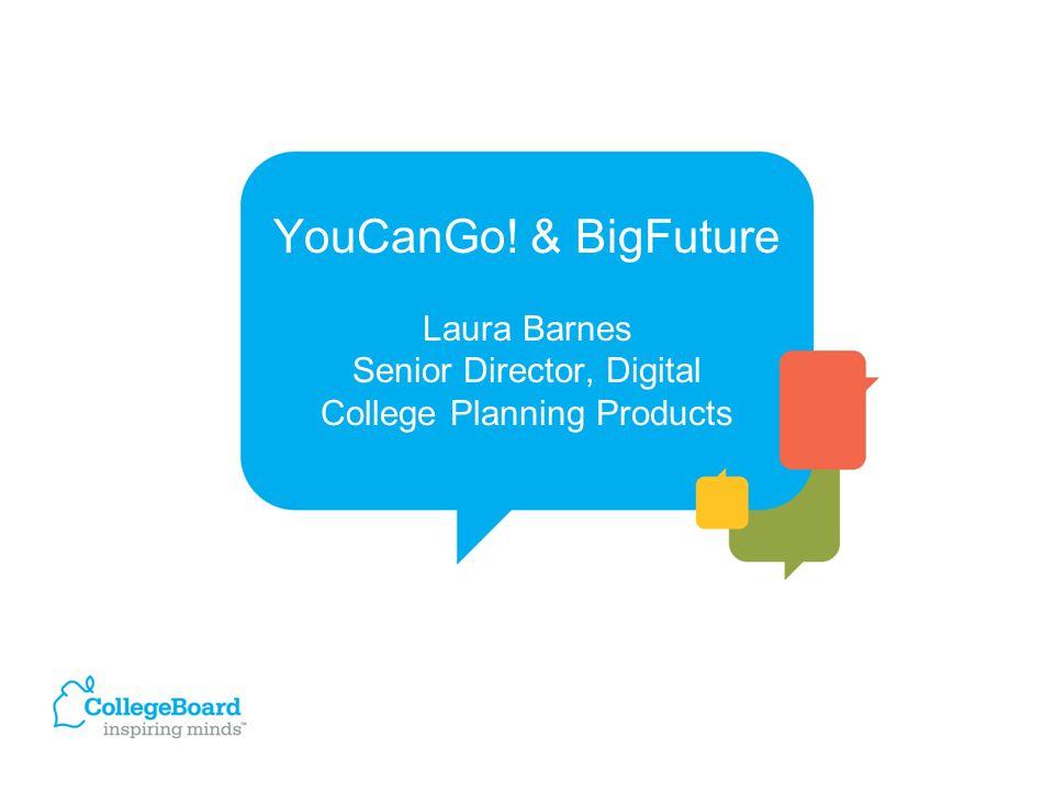 YouCanGo! & BigFuture Laura Barnes Senior Director, Digital College Planning Products