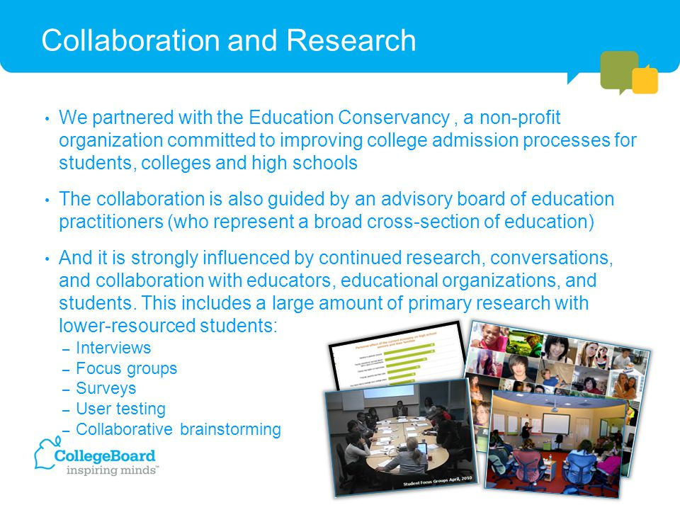 Collaboration and Research We partnered with the Education Conservancy, a non-profit organization committed to improving college admission processes for students, colleges and high schools The collaboration is also guided by an advisory board of education practitioners (who represent a broad cross-section of education) And it is strongly influenced by continued research, conversations, and collaboration with educators, educational organizations, and students.