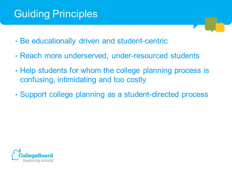 Guiding Principles Be educationally driven and student-centric Reach more underserved, under-resourced students Help students for whom the college planning process is confusing, intimidating and too costly Support college planning as a student-directed process