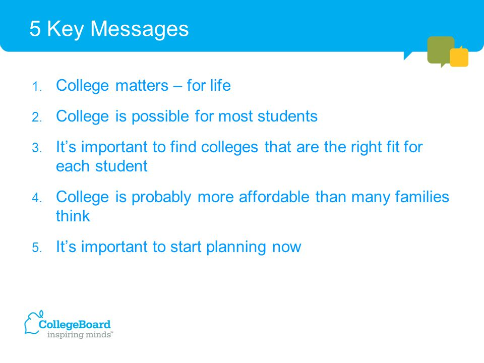 5 Key Messages 1. College matters – for life 2. College is possible for most students 3. It's important to find colleges that are the right fit for ea