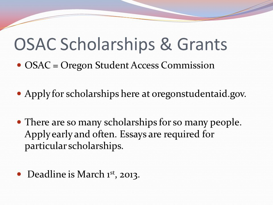 OSAC Scholarships & Grants OSAC = Oregon Student Access Commission Apply for scholarships here at oregonstudentaid.gov.