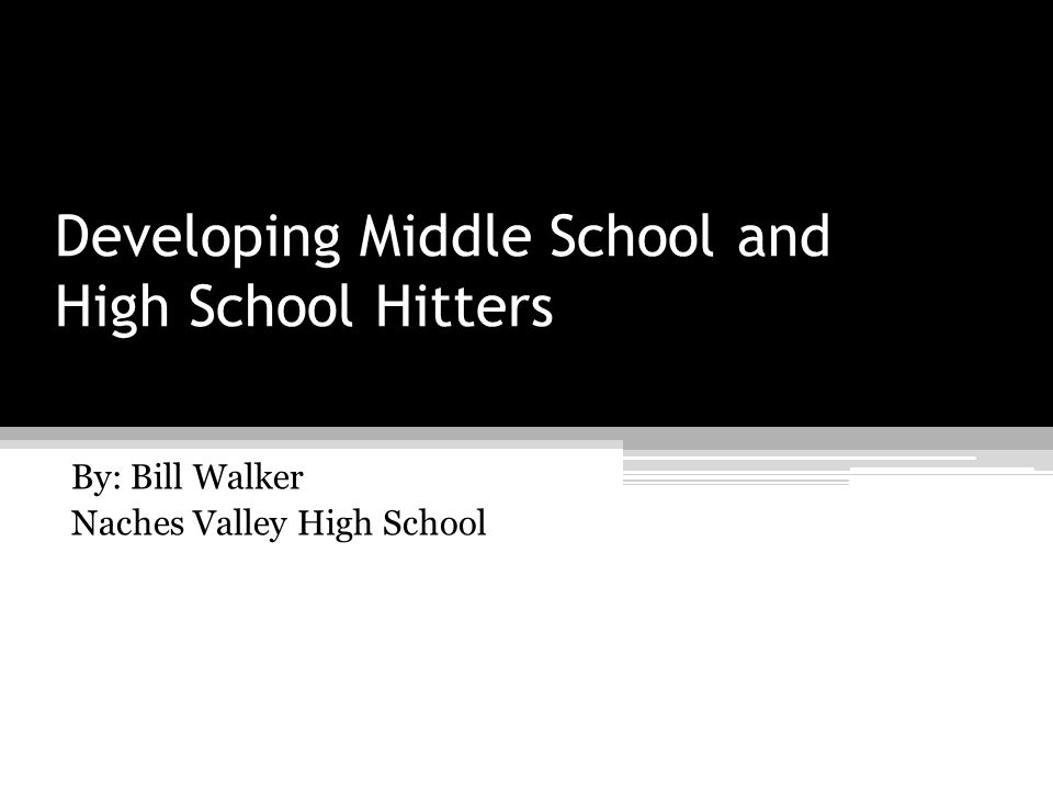 Developing Middle School and High School Hitters By: Bill Walker Naches Valley High School