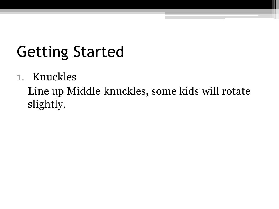 Getting Started 1.Knuckles Line up Middle knuckles, some kids will rotate slightly.