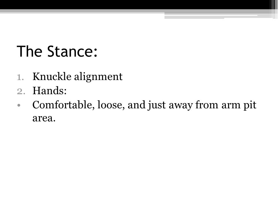 The Stance: 1.Knuckle alignment 2.Hands: Comfortable, loose, and just away from arm pit area.