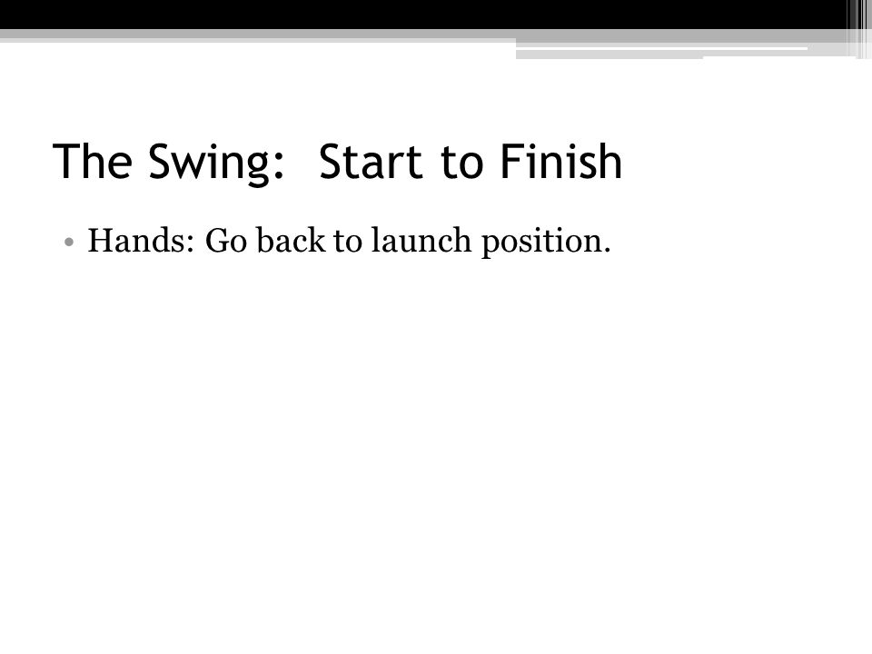 The Swing: Start to Finish Hands: Go back to launch position.