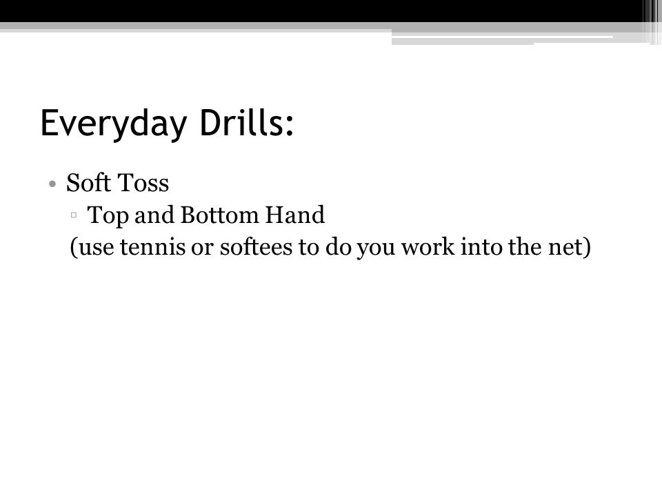 Everyday Drills: Soft Toss ▫Top and Bottom Hand (use tennis or softees to do you work into the net)