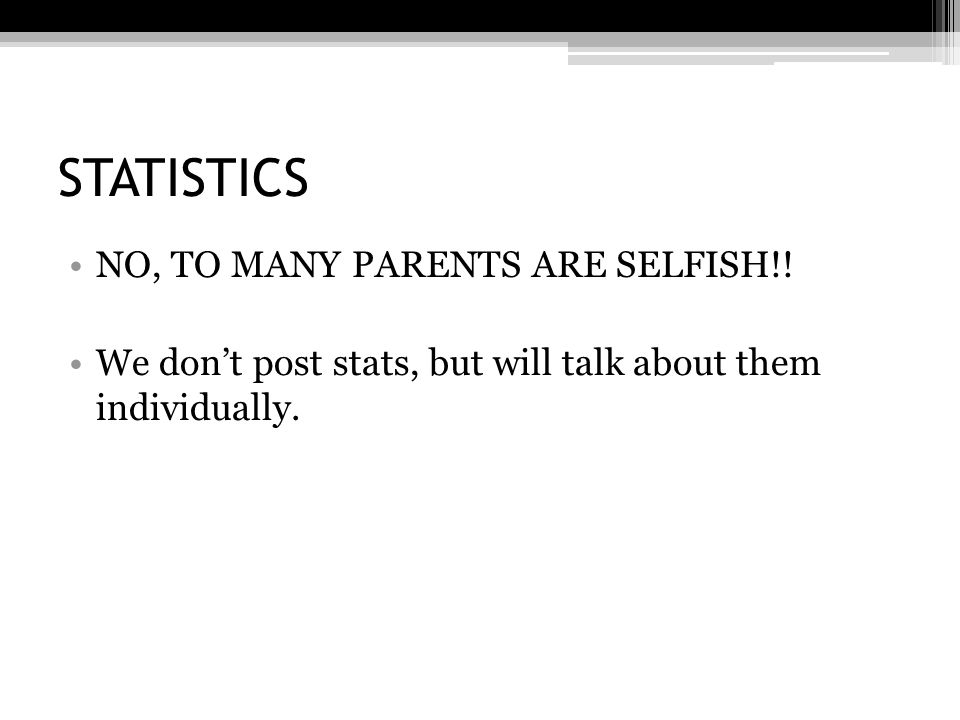 STATISTICS NO, TO MANY PARENTS ARE SELFISH!.