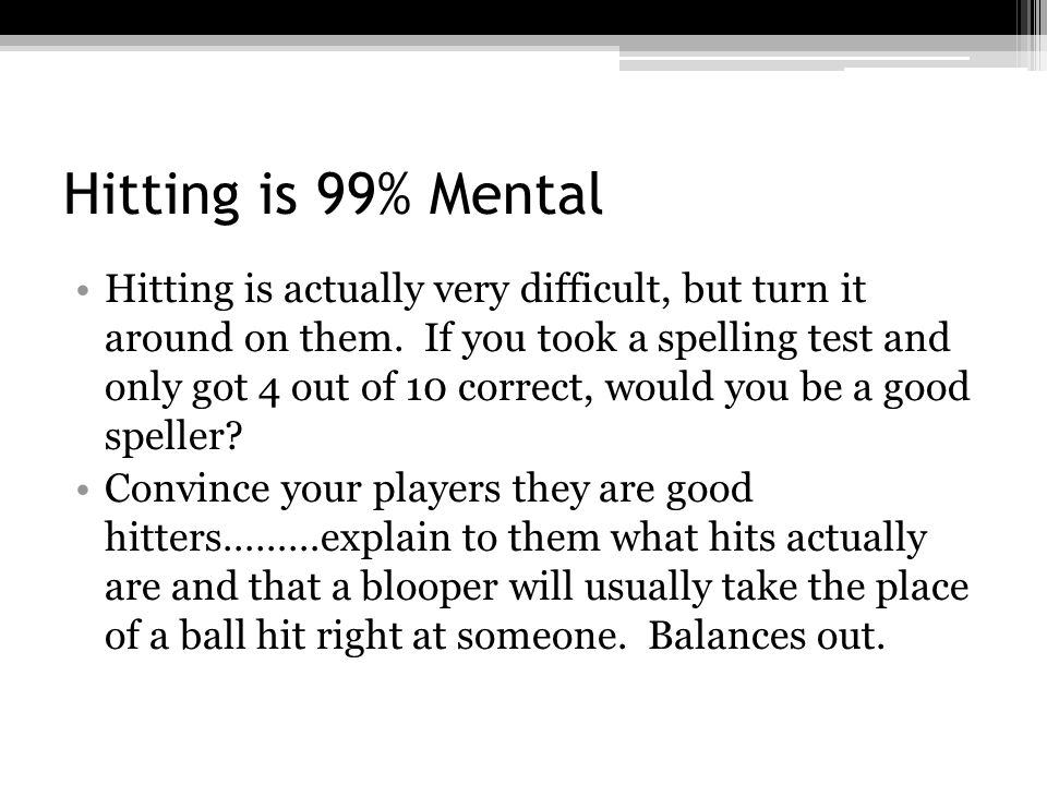 Hitting is 99% Mental Hitting is actually very difficult, but turn it around on them.