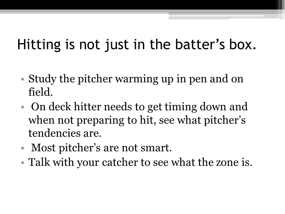 Hitting is not just in the batter's box. Study the pitcher warming up in pen and on field.
