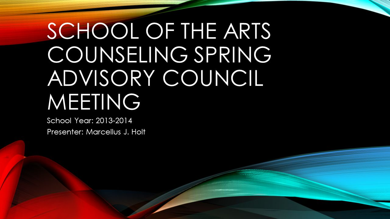 SCHOOL OF THE ARTS COUNSELING SPRING ADVISORY COUNCIL MEETING School Year: 2013-2014 Presenter: Marcellus J.