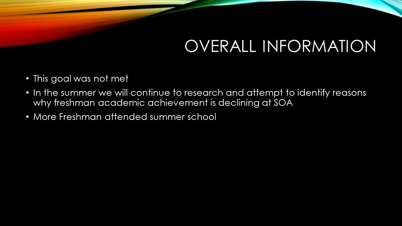 OVERALL INFORMATION This goal was not met In the summer we will continue to research and attempt to identify reasons why freshman academic achievement is declining at SOA More Freshman attended summer school