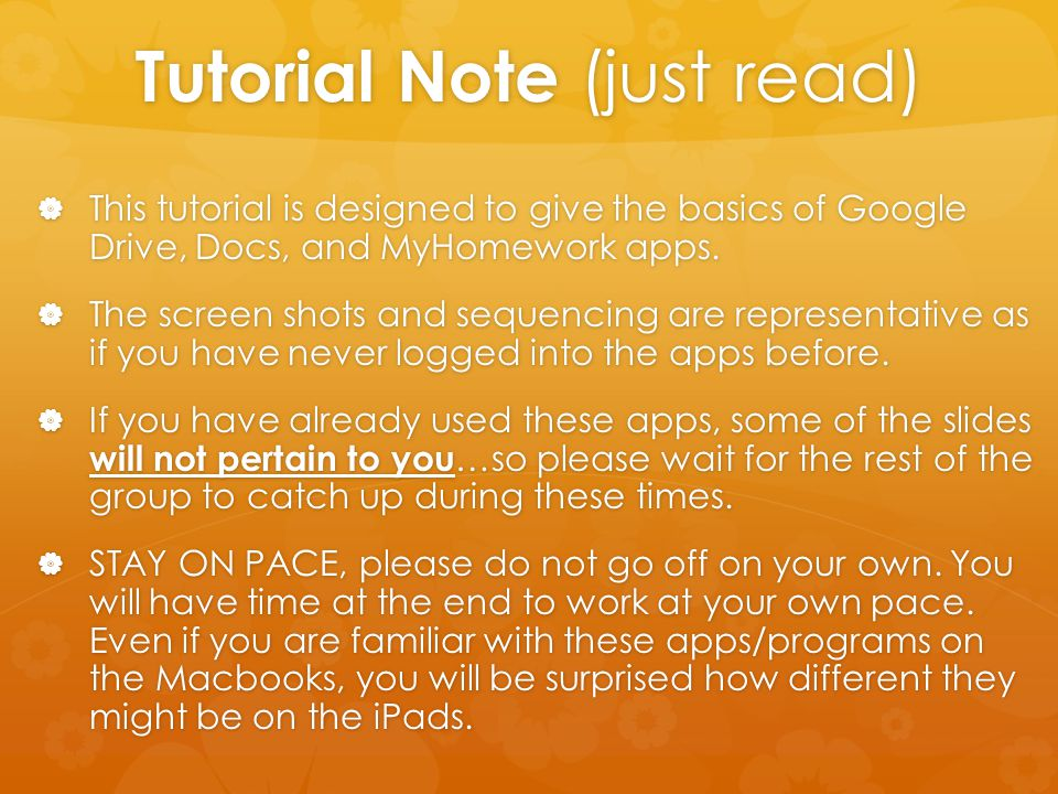 Tutorial Note (just read)  This tutorial is designed to give the basics of Google Drive, Docs, and MyHomework apps.  The screen shots and sequencing