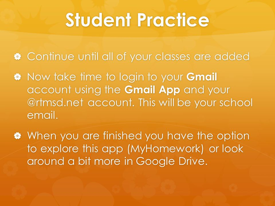 Student Practice  Continue until all of your classes are added  Now take time to login to your Gmail account using the Gmail App and your @rtmsd.net