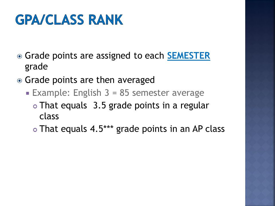  Grade points are assigned to each SEMESTER grade  Grade points are then averaged  Example: English 3 = 85 semester average That equals 3.5 grade points in a regular class That equals 4.5*** grade points in an AP class