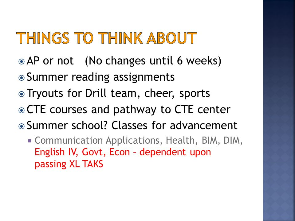  AP or not (No changes until 6 weeks)  Summer reading assignments  Tryouts for Drill team, cheer, sports  CTE courses and pathway to CTE center  Summer school.