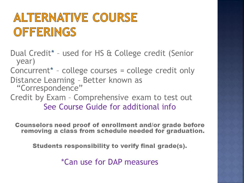 Dual Credit* – used for HS & College credit (Senior year) Concurrent* – college courses = college credit only Distance Learning – Better known as Correspondence Credit by Exam – Comprehensive exam to test out See Course Guide for additional info Counselors need proof of enrollment and/or grade before removing a class from schedule needed for graduation.