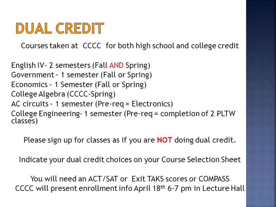Courses taken at CCCC for both high school and college credit English IV- 2 semesters (Fall AND Spring) Government – 1 semester (Fall or Spring) Economics – 1 Semester (Fall or Spring) College Algebra (CCCC-Spring) AC circuits – 1 semester (Pre-req = Electronics) College Engineering- 1 semester (Pre-req = completion of 2 PLTW classes) Please sign up for classes as if you are NOT doing dual credit.
