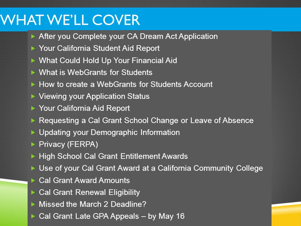 TELL US WHERE TO SEND YOUR CAL GRANT – MAKING A SCHOOL CHANGE  We will consider you for the top California schools listed on your CA Dream Act Application.