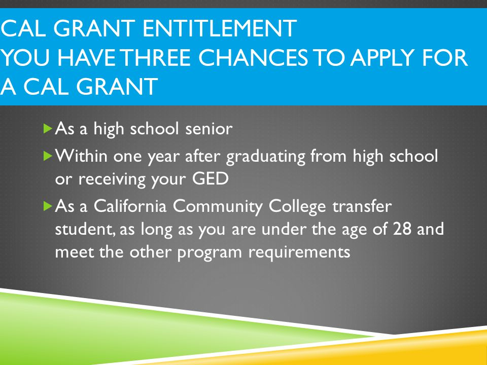 CAL GRANT ENTITLEMENT YOU HAVE THREE CHANCES TO APPLY FOR A CAL GRANT  As a high school senior  Within one year after graduating from high school or receiving your GED  As a California Community College transfer student, as long as you are under the age of 28 and meet the other program requirements